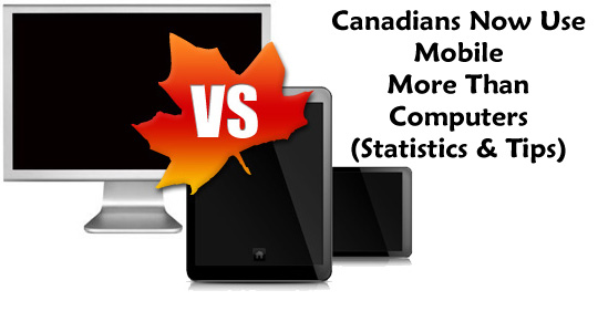 Canadians Now Use Mobile More Than Computers (Statistics & Tips) ©