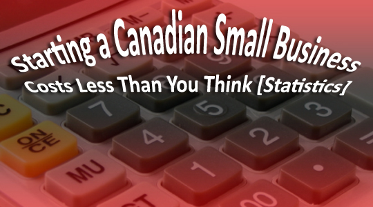 Starting a Canadian Small Business Costs Less Than You Think [Statistics] ©